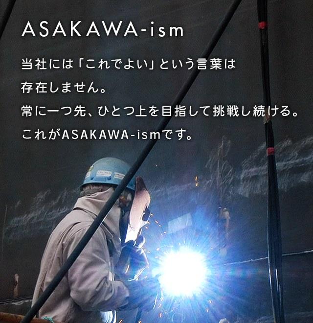 当社には「これでよい」という言葉は存在しません。常に一つ先、ひとつ上を目指して挑戦し続ける。 これがASAKAWA-ismです。